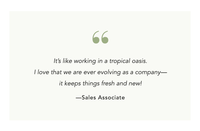 It's like working in a tropical oasis. I love that we are ever evolving as a company - it keeps things fresh and new!