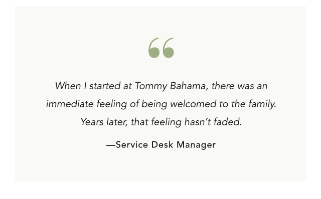 When I started at Tommy Bahama, there was an immediate feeling of being welcomed to the family.